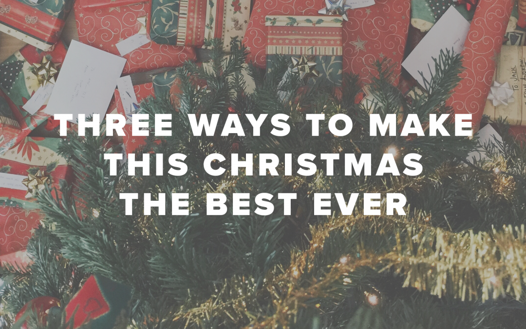 Three Ways to Make This Christmas the Best Ever