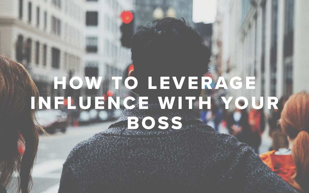 How to Leverage Influence with Your Boss