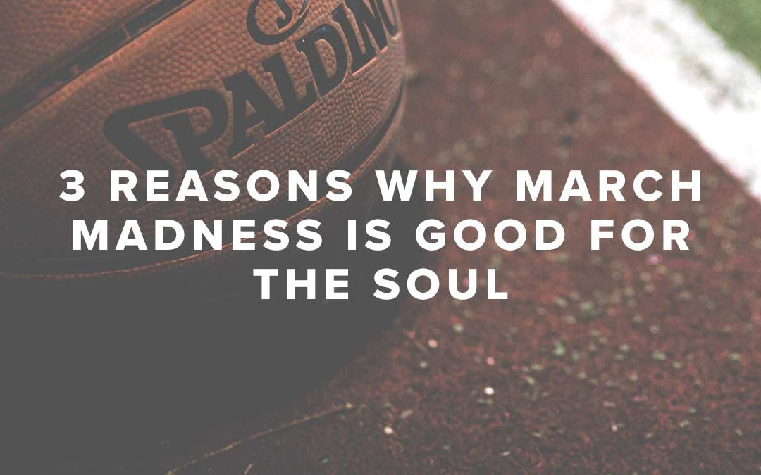 3 Reasons Why March Madness Is Good for the Soul