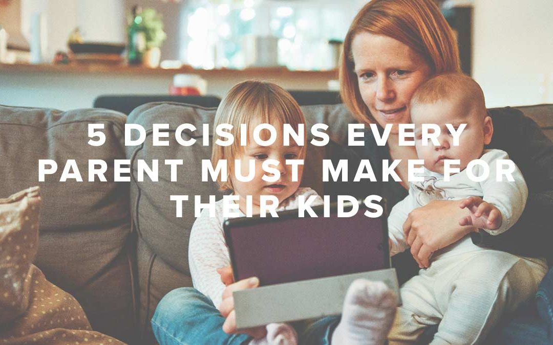 5 Decisions Every Parent Must Make for Their Kids