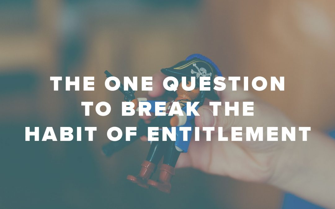 The One Question to Break the Habit of Entitlement
