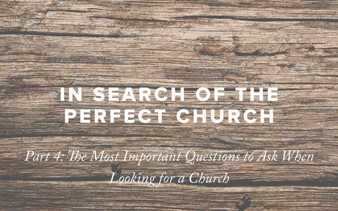 In Search of the Perfect Church – Part 4: The Most Important Questions to Ask When Looking for a Church