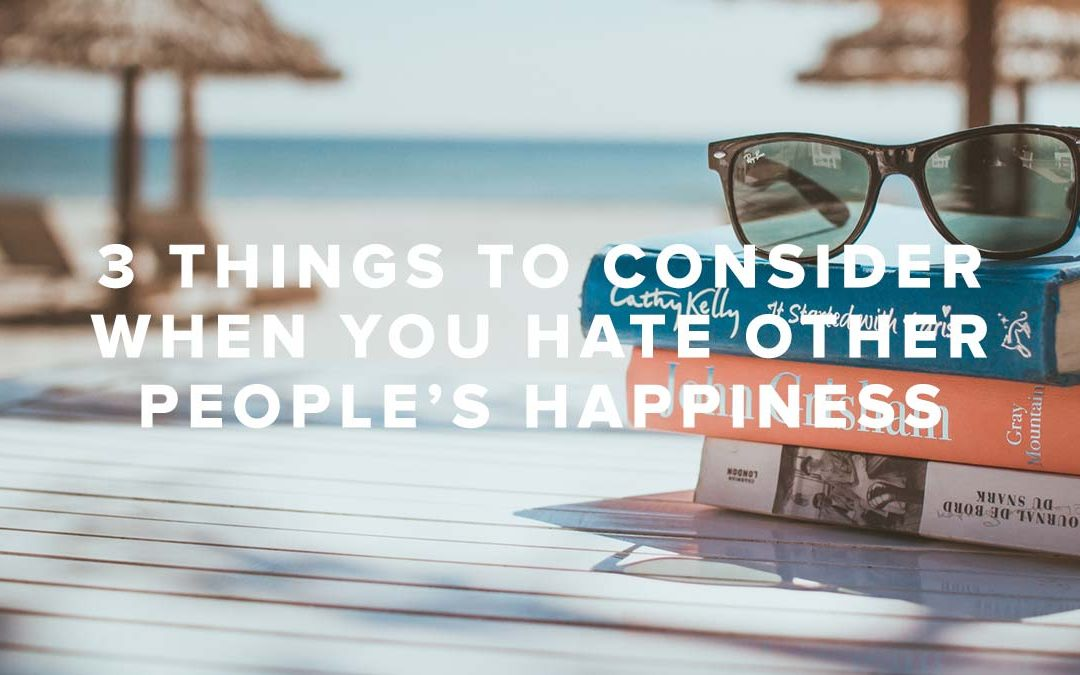 3 Things to Consider When You Hate Other People's Happiness