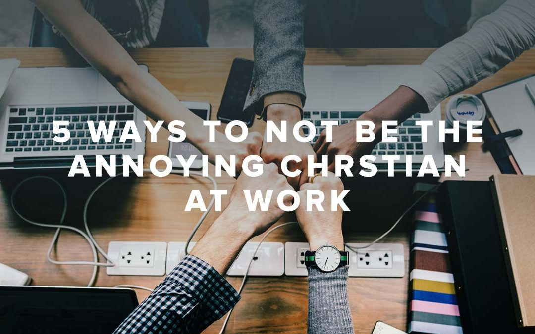 5 Ways to NOT Be The Annoying Christian at Work