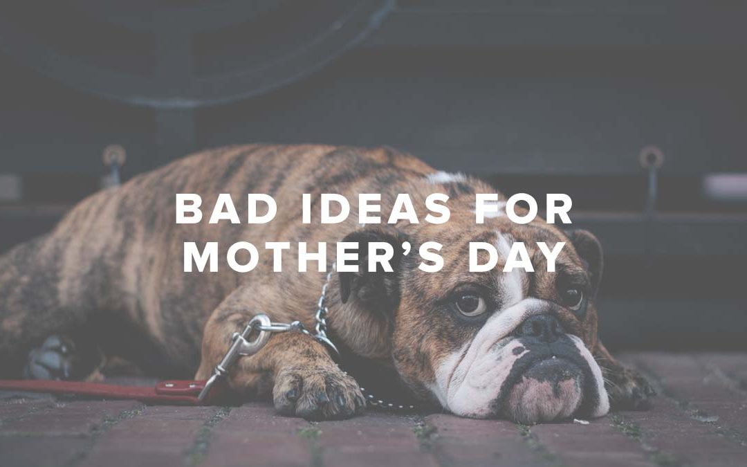 Bad Ideas for Mother's Day