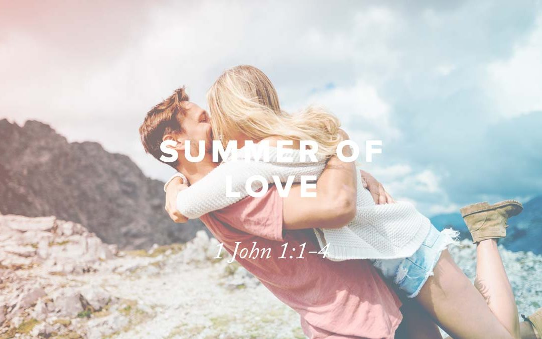 Summer of Love: 1 John 1:1-4