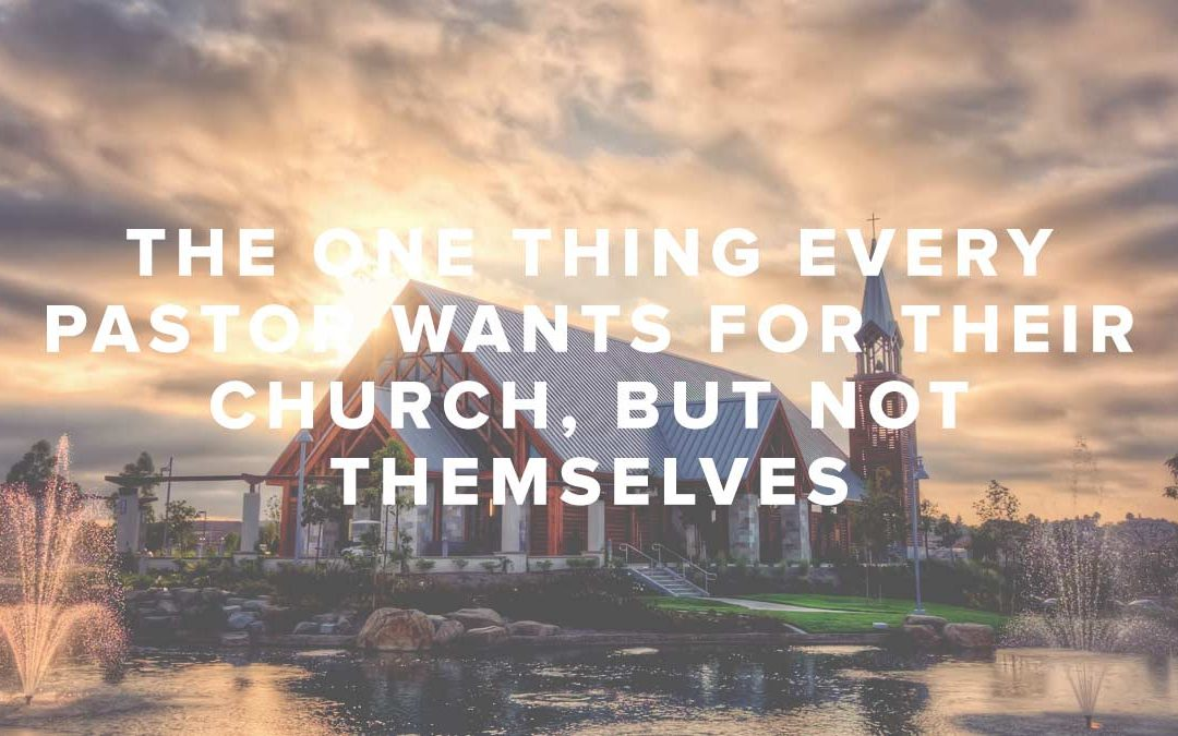 The One Thing Every Pastor Wants for Their Church, But Not Themselves