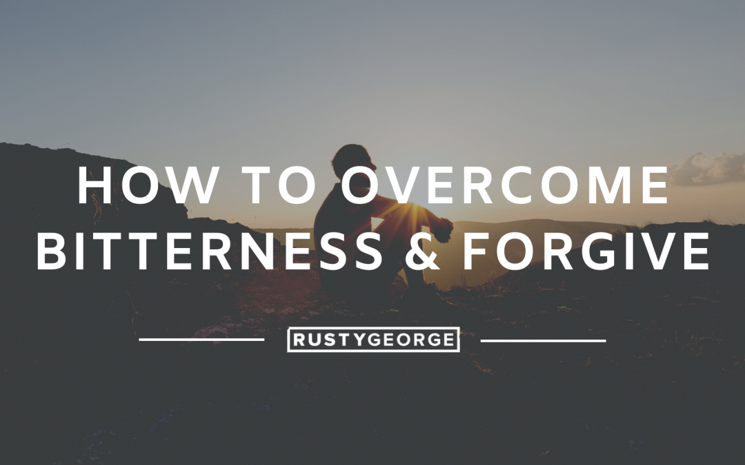 How to Overcome Bitterness & Forgive