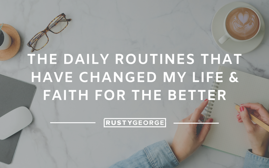 The Daily Routines That Have Changed My Life & Faith for the Better