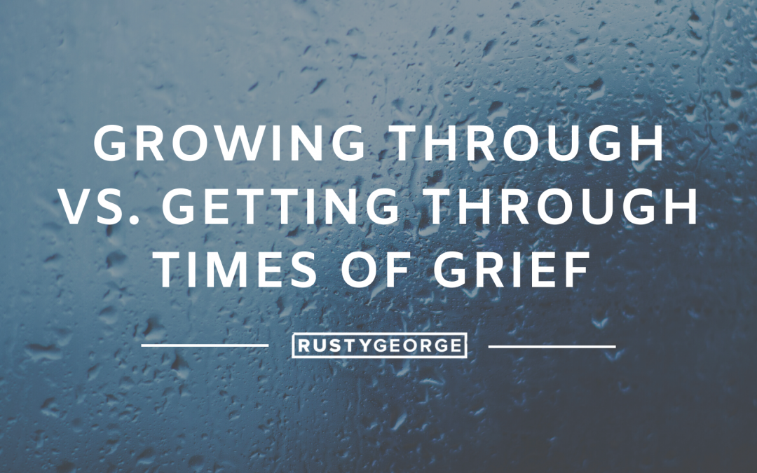 Growing Through vs. Getting Through Times of Grief