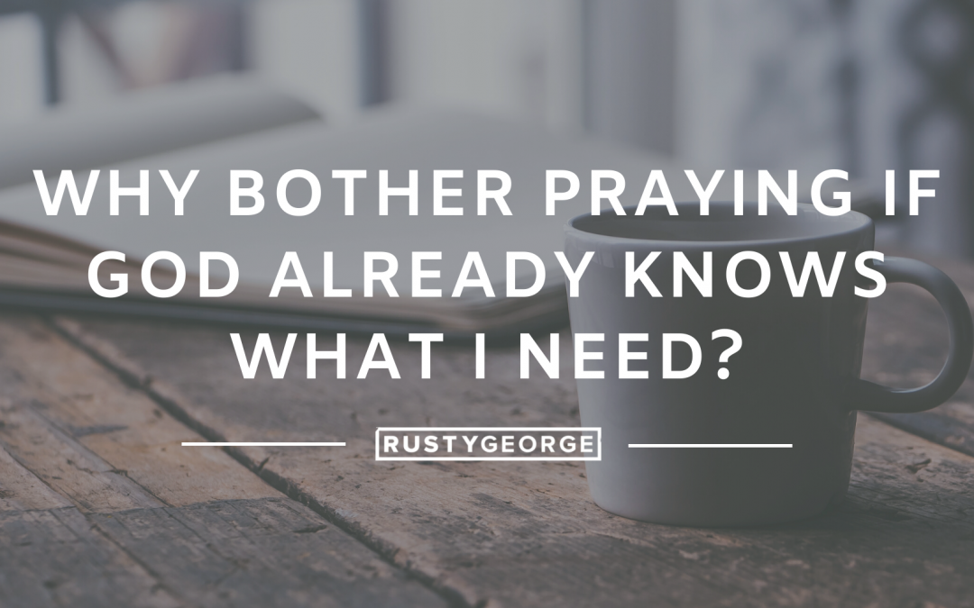 Why Bother Praying if God Already Knows What I Need?