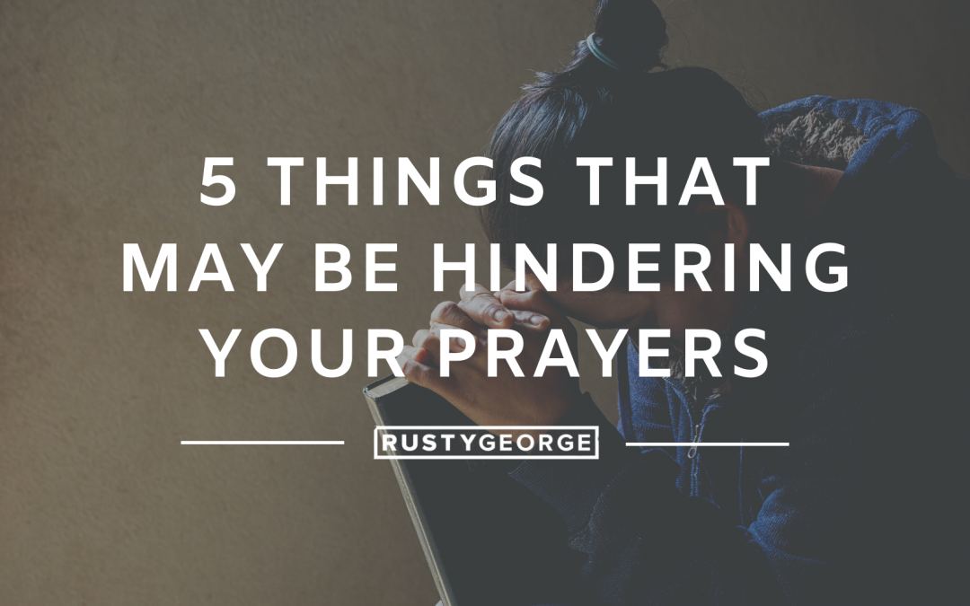 5 Things That May Be Hindering Your Prayers