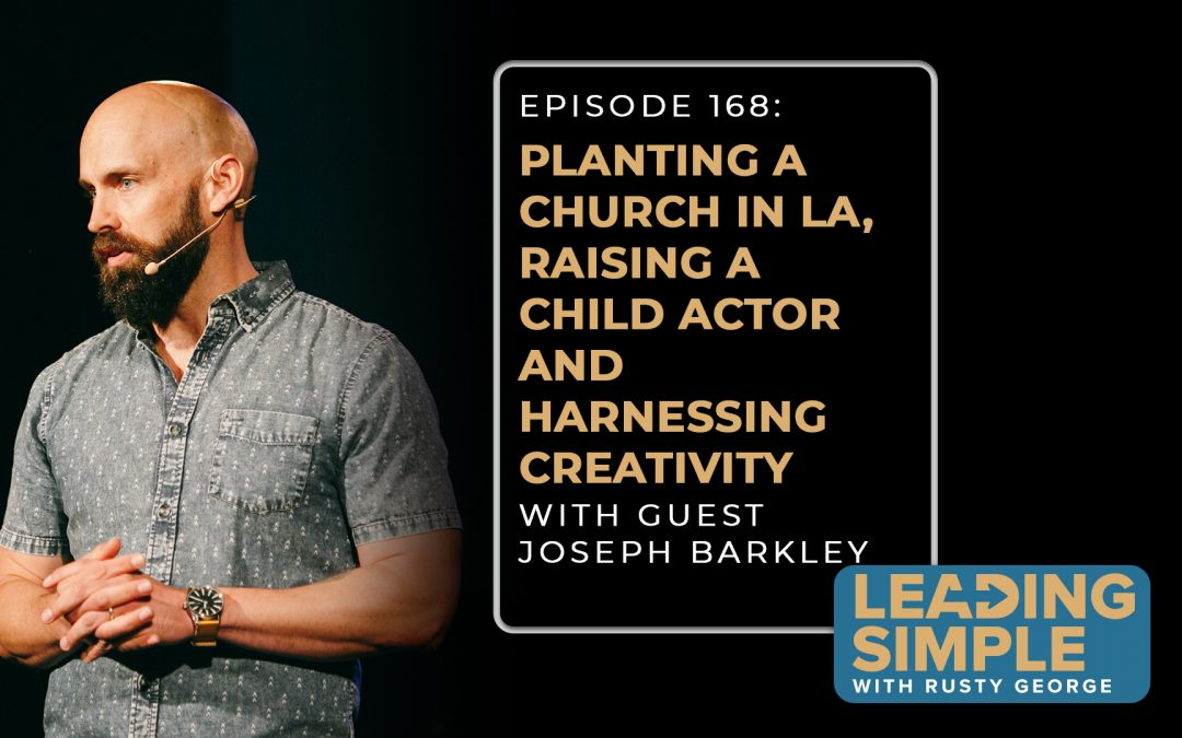 Episode 168: Joseph Barkley on planting a church in LA, raising a child actor, and harnessing creativity
