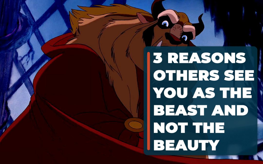 3 Reasons Others See You as the Beast and not the Beauty