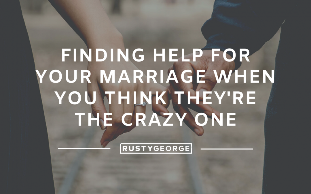 Finding Help for Your Marriage When You Think THEY'RE the Crazy One