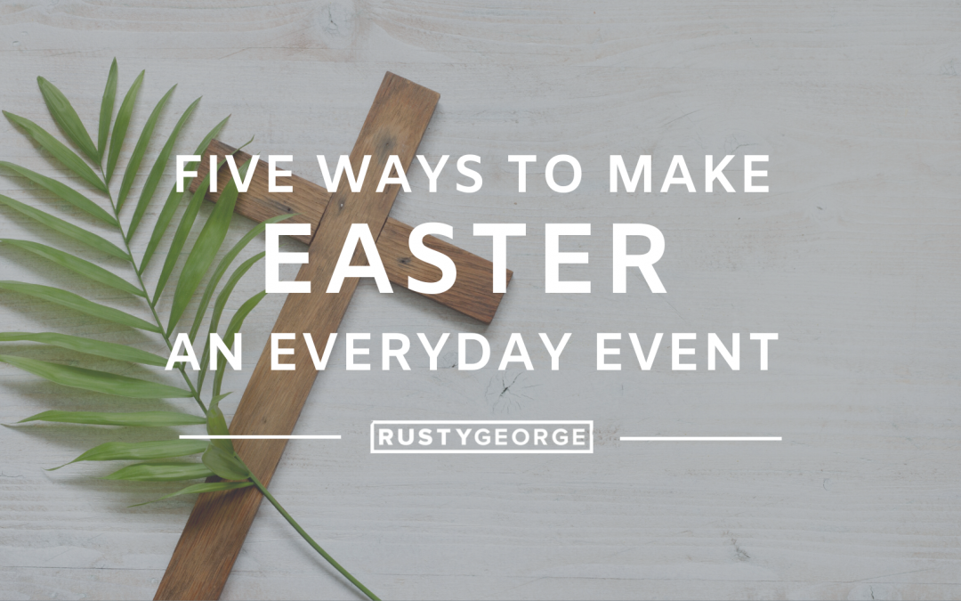 5 Ways to Make Easter an Everyday Event