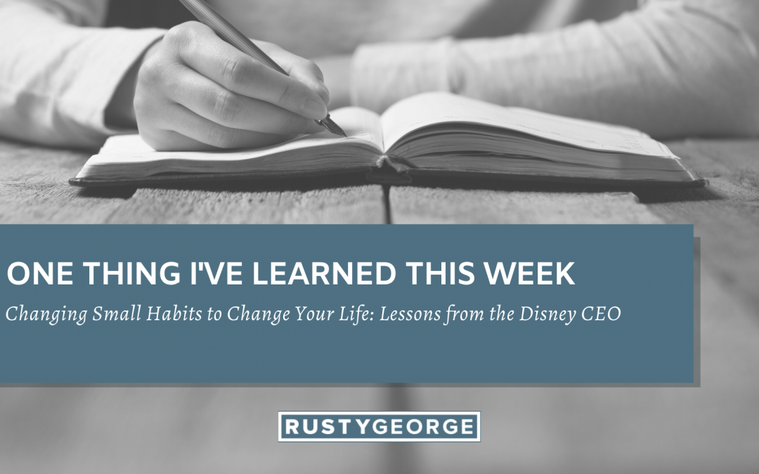 Changing Small Habits to Change Your Life: Lessons from the Disney CEO