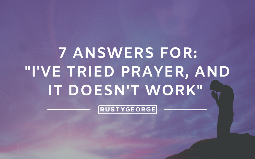 "7 Answers for, ""I've Tried Prayer, and it Doesn't Work"""